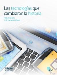 Las Tecnologías que cambiaron la historia. M. Vergara&J.M. Huidobro 2016